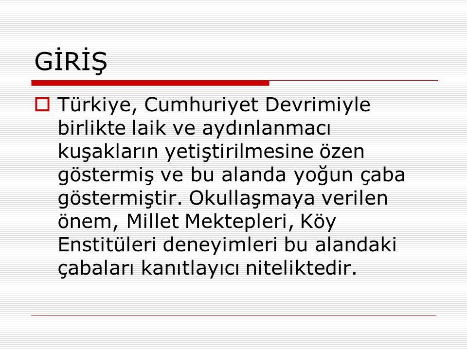 GİRİŞ  Türkiye, Cumhuriyet Devrimiyle birlikte laik ve aydınlanmacı kuşakların yetiştirilmesine özen göstermiş ve bu alanda yoğun çaba göstermiştir.