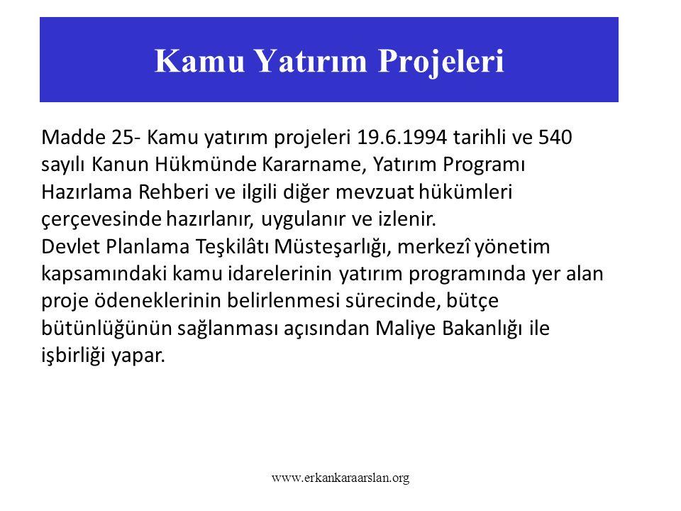 Kamu Yatırım Projeleri www.erkankaraarslan.org Madde 25- Kamu yatırım projeleri 19.6.1994 tarihli ve 540 sayılı Kanun Hükmünde Kararname, Yatırım Programı Hazırlama Rehberi ve ilgili diğer mevzuat hükümleri çerçevesinde hazırlanır, uygulanır ve izlenir.