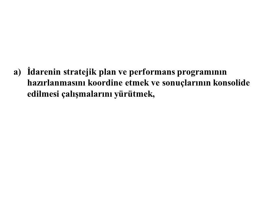 a)İdarenin stratejik plan ve performans programının hazırlanmasını koordine etmek ve sonuçlarının konsolide edilmesi çalışmalarını yürütmek,