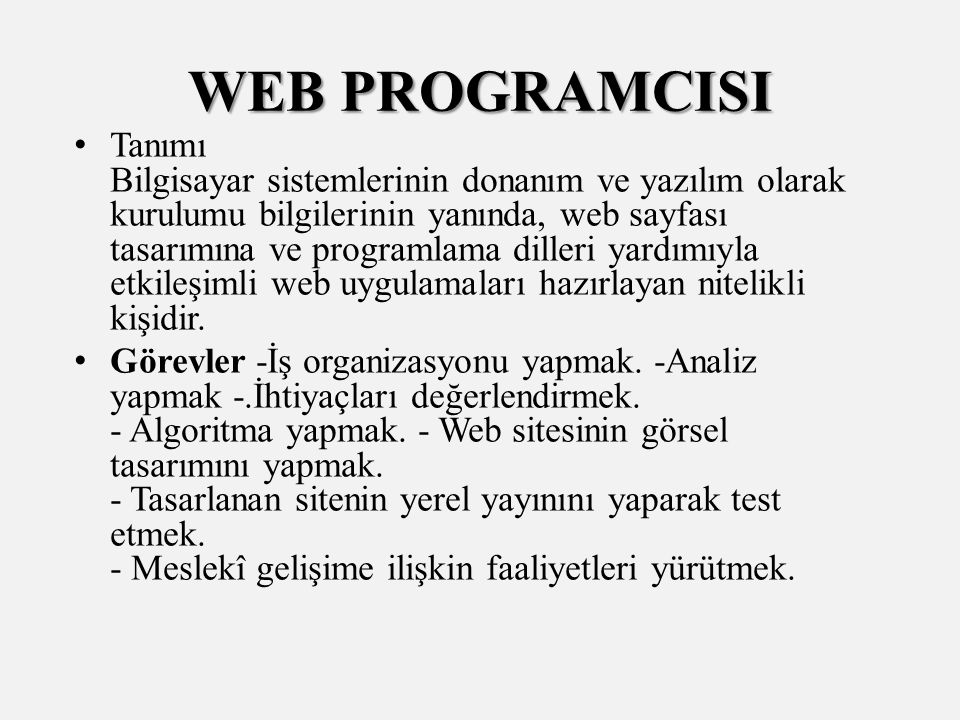 WEB PROGRAMCISI Tanımı Bilgisayar sistemlerinin donanım ve yazılım olarak kurulumu bilgilerinin yanında, web sayfası tasarımına ve programlama dilleri yardımıyla etkileşimli web uygulamaları hazırlayan nitelikli kişidir.