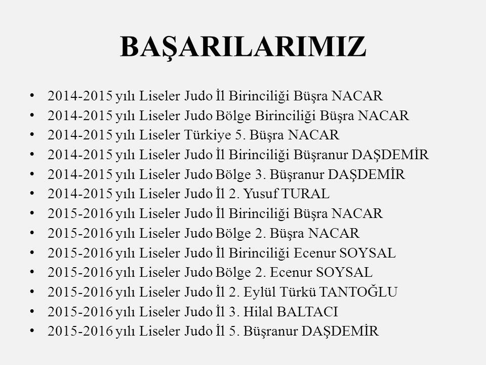 BAŞARILARIMIZ 2014-2015 yılı Liseler Judo İl Birinciliği Büşra NACAR 2014-2015 yılı Liseler Judo Bölge Birinciliği Büşra NACAR 2014-2015 yılı Liseler Türkiye 5.