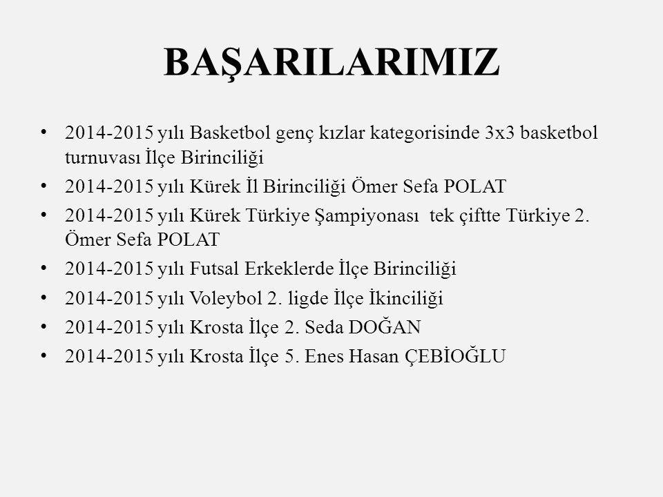 BAŞARILARIMIZ 2014-2015 yılı Basketbol genç kızlar kategorisinde 3x3 basketbol turnuvası İlçe Birinciliği 2014-2015 yılı Kürek İl Birinciliği Ömer Sefa POLAT 2014-2015 yılı Kürek Türkiye Şampiyonası tek çiftte Türkiye 2.
