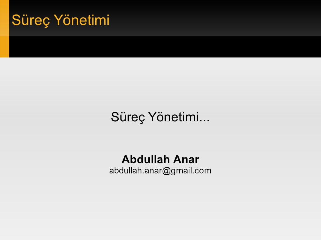 Süreç Yönetimi Süreç Yönetimi... Abdullah Anar abdullah.anar@gmail.com