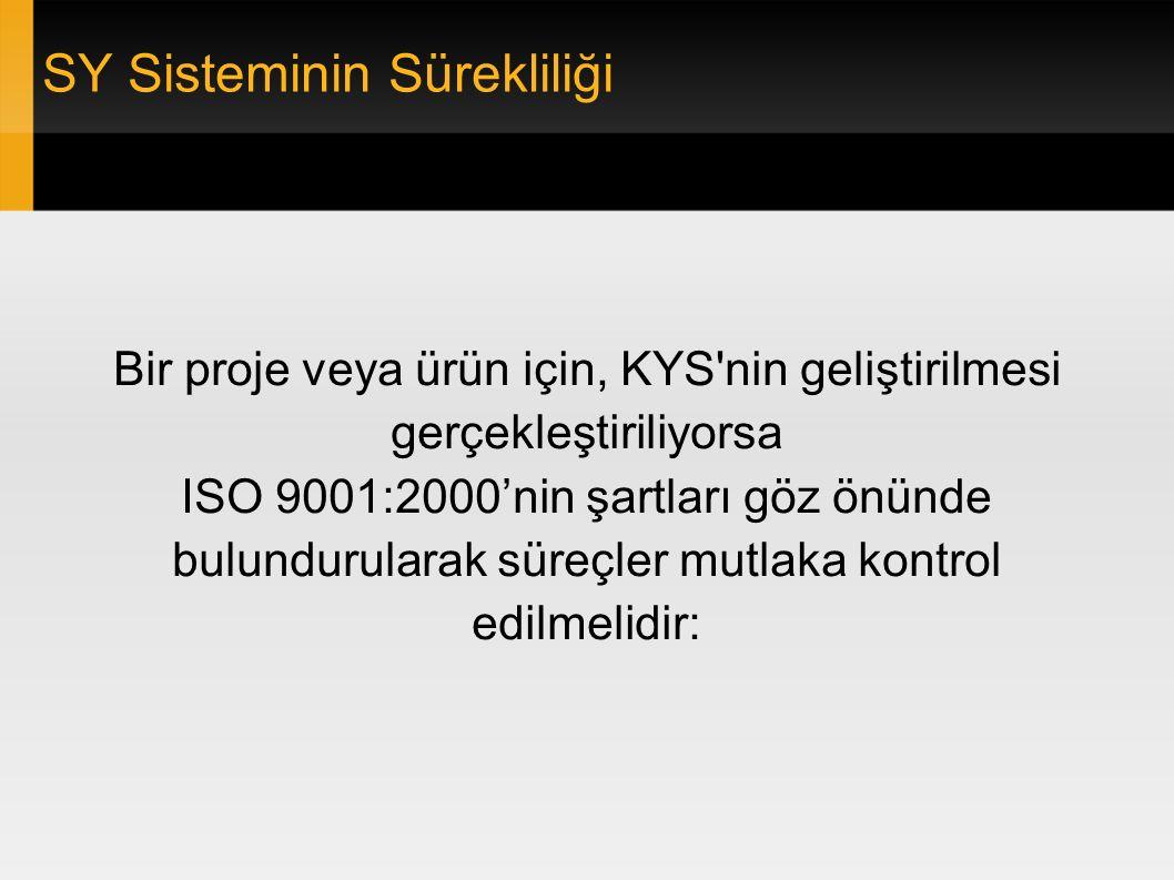 SY Sisteminin Sürekliliği Bir proje veya ürün için, KYS nin geliştirilmesi gerçekleştiriliyorsa ISO 9001:2000'nin şartları göz önünde bulundurularak süreçler mutlaka kontrol edilmelidir: