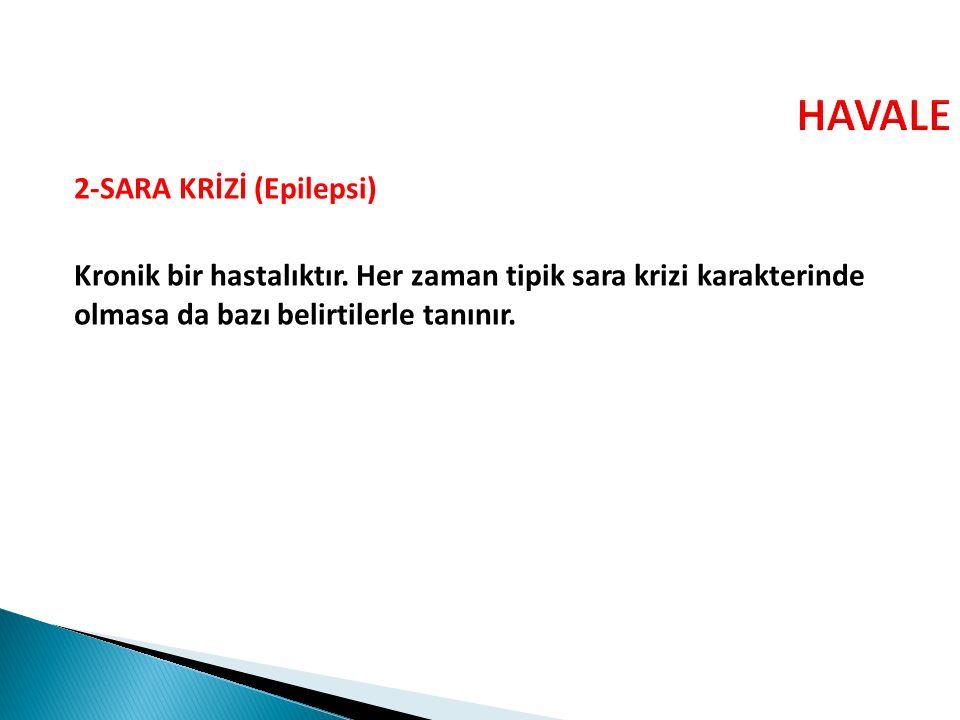 HAVALE 2-SARA KRİZİ (Epilepsi) Kronik bir hastalıktır.