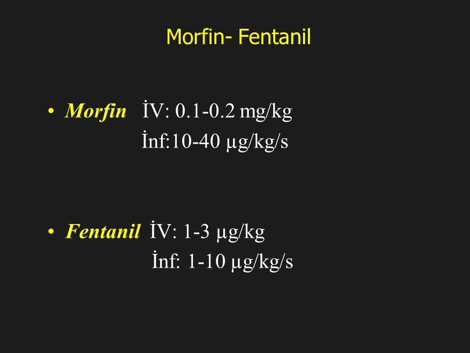 Morfin- Fentanil Morfin İV: 0.1-0.2 mg/kg İnf:10-40 µg/kg/s Fentanil İV: 1-3 µg/kg İnf: 1-10 µg/kg/s