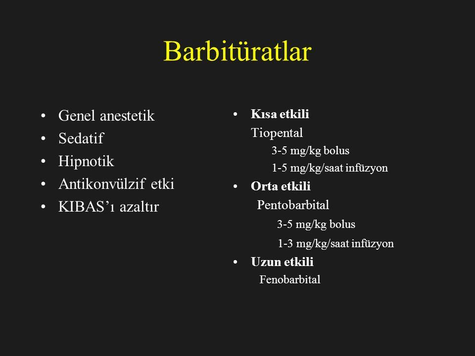 Barbitüratlar Genel anestetik Sedatif Hipnotik Antikonvülzif etki KIBAS'ı azaltır Kısa etkili Tiopental 3-5 mg/kg bolus 1-5 mg/kg/saat infüzyon Orta etkili Pentobarbital 3-5 mg/kg bolus 1-3 mg/kg/saat infüzyon Uzun etkili Fenobarbital