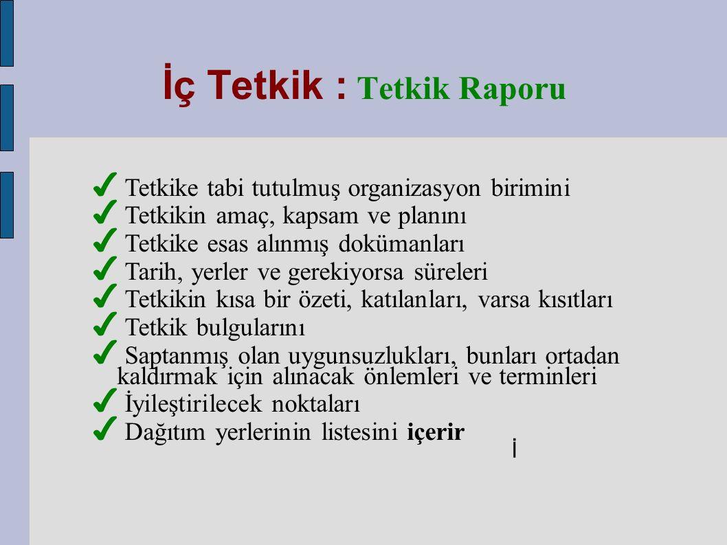 İç Tetkik : Tetkik Raporu İ ✔ Tetkike tabi tutulmuş organizasyon birimini ✔ Tetkikin amaç, kapsam ve planını ✔ Tetkike esas alınmış dokümanları ✔ Tarih, yerler ve gerekiyorsa süreleri ✔ Tetkikin kısa bir özeti, katılanları, varsa kısıtları ✔ Tetkik bulgularını ✔ Saptanmış olan uygunsuzlukları, bunları ortadan kaldırmak için alınacak önlemleri ve terminleri ✔ İyileştirilecek noktaları ✔ Dağıtım yerlerinin listesini içerir