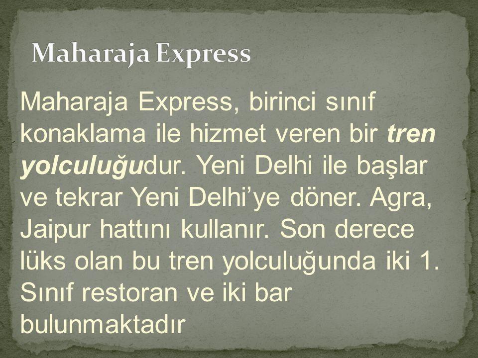 Maharaja Express, birinci sınıf konaklama ile hizmet veren bir tren yolculuğudur. Yeni Delhi ile başlar ve tekrar Yeni Delhi'ye döner. Agra, Jaipur ha