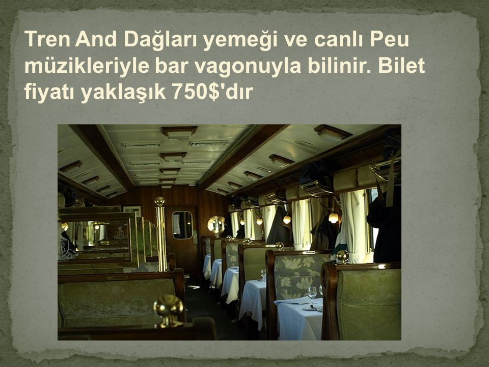 Tren And Dağları yemeği ve canlı Peu müzikleriyle bar vagonuyla bilinir. Bilet fiyatı yaklaşık 750$'dır