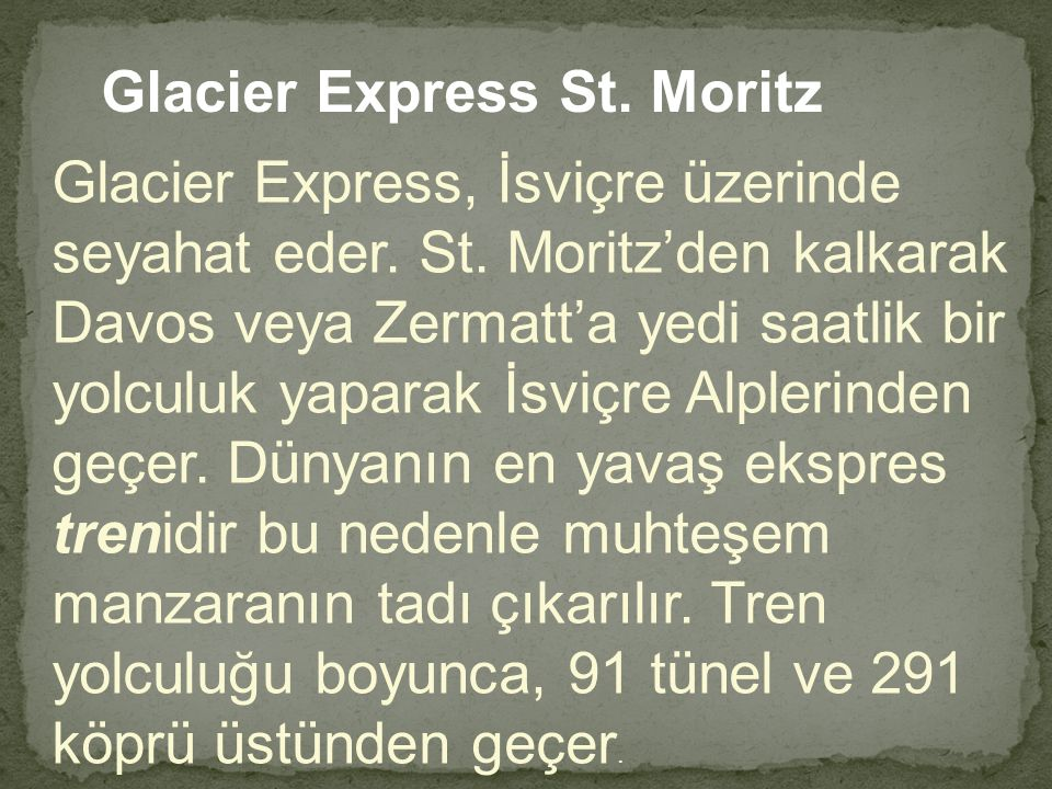 Glacier Express St. Moritz Glacier Express, İsviçre üzerinde seyahat eder. St. Moritz'den kalkarak Davos veya Zermatt'a yedi saatlik bir yolculuk yapa