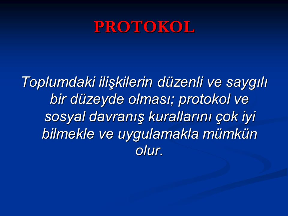 PROTOKOL Toplumdaki ilişkilerin düzenli ve saygılı bir düzeyde olması; protokol ve sosyal davranış kurallarını çok iyi bilmekle ve uygulamakla mümkün
