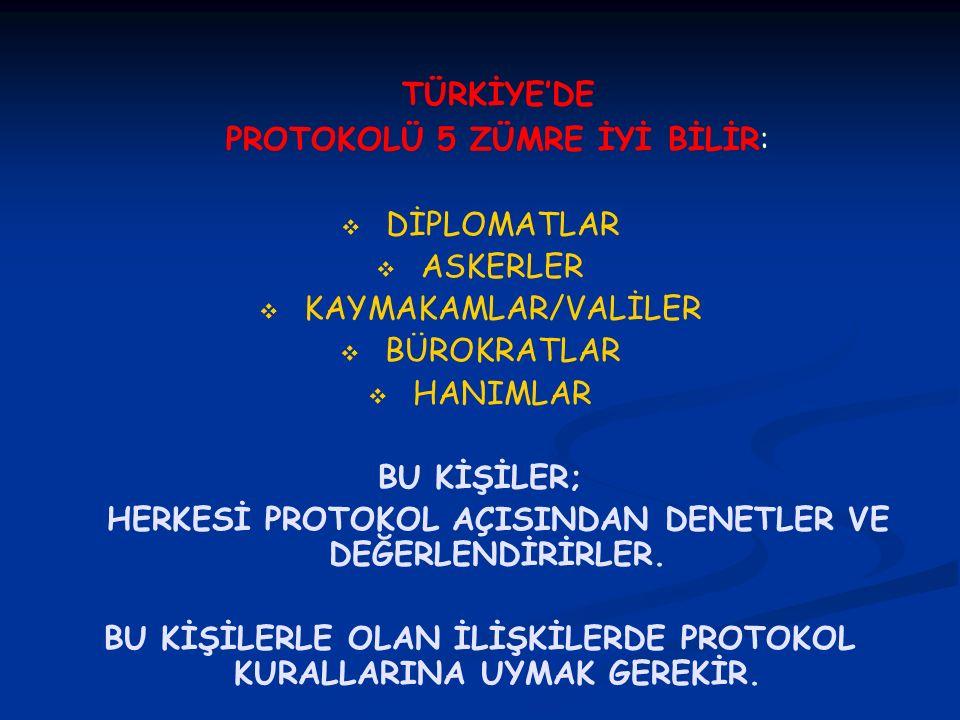 TÜRKİYE'DE PROTOKOLÜ 5 ZÜMRE İYİ BİLİR:   DİPLOMATLAR   ASKERLER   KAYMAKAMLAR/VALİLER   BÜROKRATLAR   HANIMLAR BU KİŞİLER; HERKESİ PROTOKOL