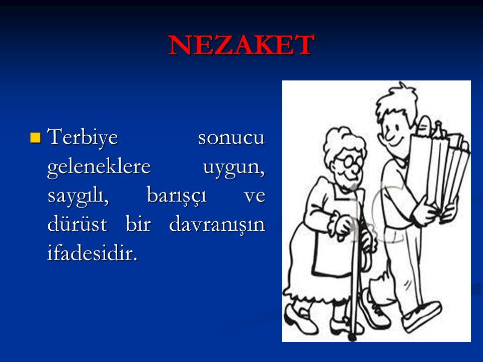NEZAKET Terbiye sonucu geleneklere uygun, saygılı, barışçı ve dürüst bir davranışın ifadesidir. Terbiye sonucu geleneklere uygun, saygılı, barışçı ve