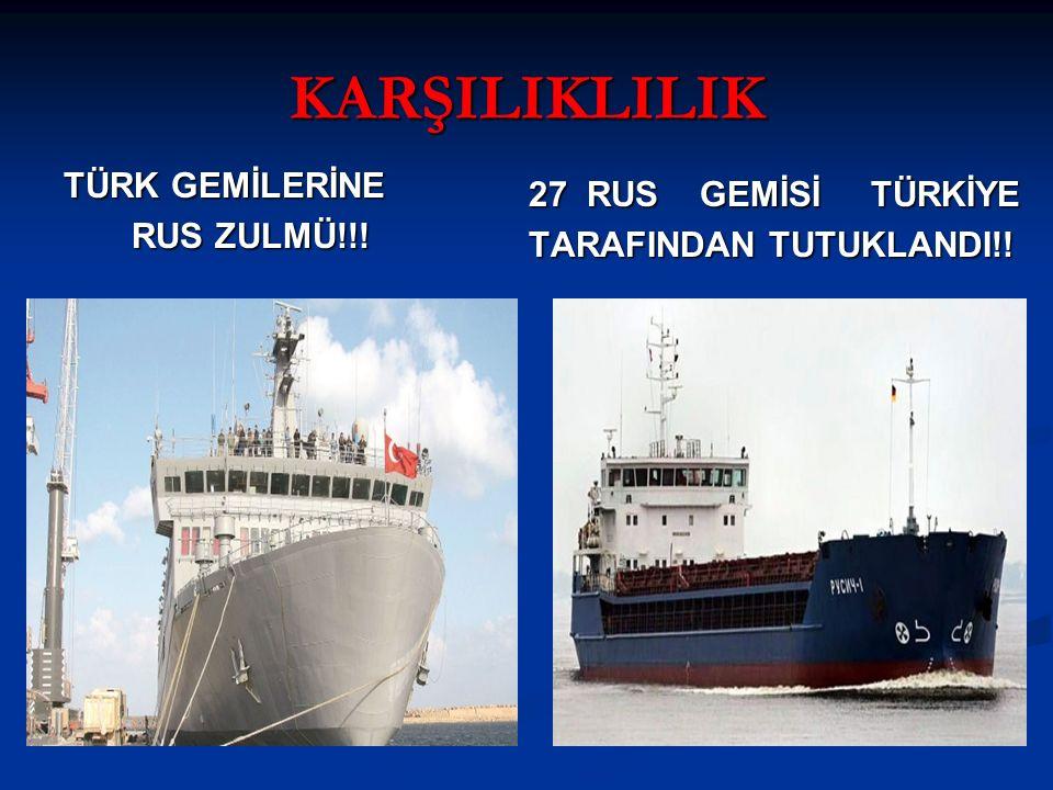 KARŞILIKLILIK TÜRK GEMİLERİNE RUS ZULMÜ!!! RUS ZULMÜ!!! 27 RUS GEMİSİ TÜRKİYE TARAFINDAN TUTUKLANDI!!