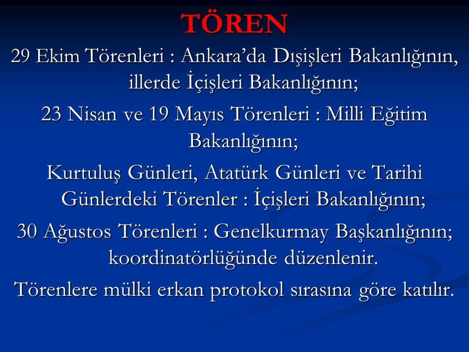 TÖREN 29 Ekim Törenleri : Ankara'da Dışişleri Bakanlığının, illerde İçişleri Bakanlığının; 23 Nisan ve 19 Mayıs Törenleri : Milli Eğitim Bakanlığının;