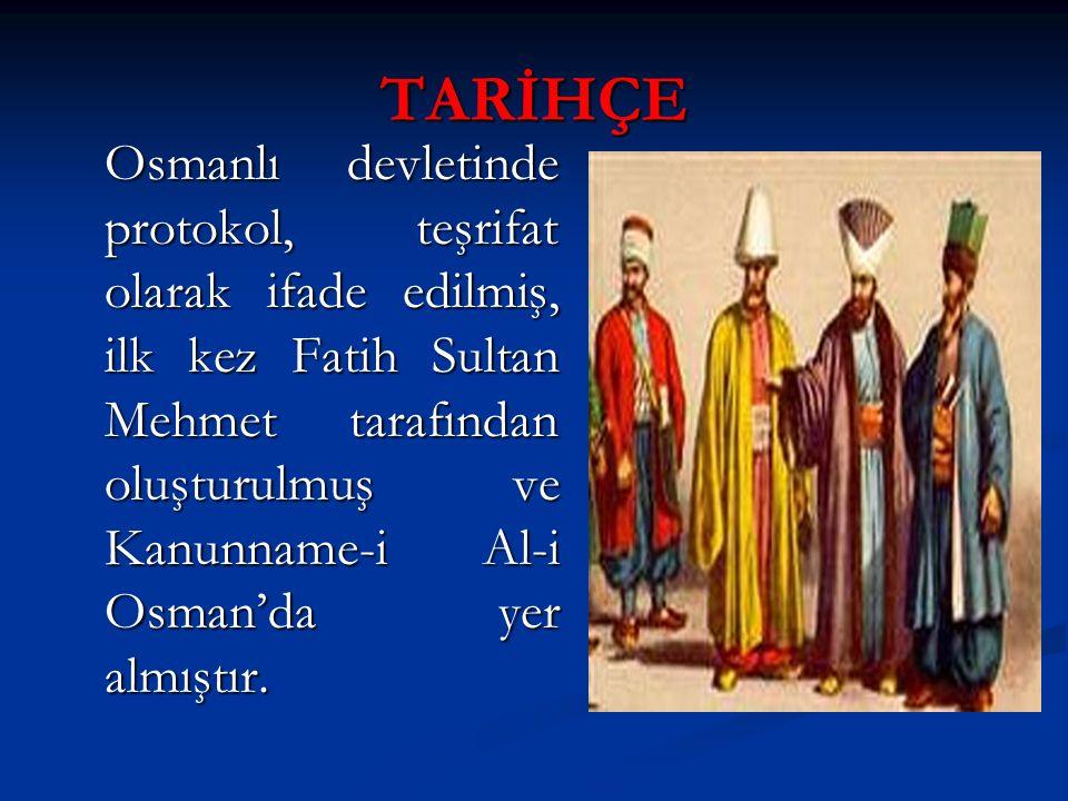 TARİHÇE Osmanlı devletinde protokol, teşrifat olarak ifade edilmiş, ilk kez Fatih Sultan Mehmet tarafından oluşturulmuş ve Kanunname-i Al-i Osman'da y