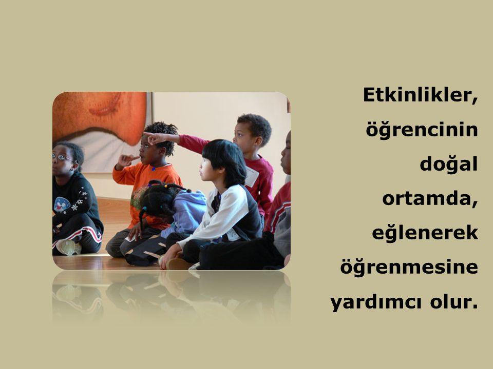 Etkinlikler, öğrencinin doğal ortamda, eğlenerek öğrenmesine yardımcı olur.