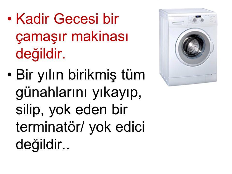 Kadir Gecesi bir çamaşır makinası değildir. Bir yılın birikmiş tüm günahlarını yıkayıp, silip, yok eden bir terminatör/ yok edici değildir..