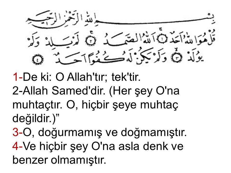 """1-De ki: O Allah'tır; tek'tir. 2-Allah Samed'dir. (Her şey O'na muhtaçtır. O, hiçbir şeye muhtaç değildir.)"""" 3-O, doğurmamış ve doğmamıştır. 4-Ve hiçb"""
