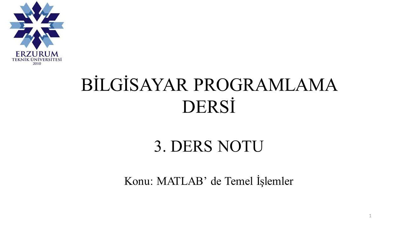 BİLGİSAYAR PROGRAMLAMA DERSİ 3. DERS NOTU Konu: MATLAB' de Temel İşlemler 1