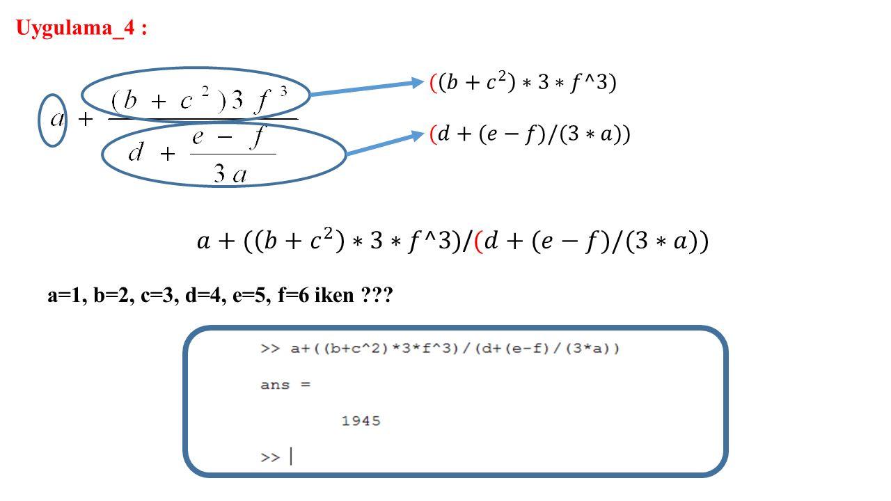 Uygulama_4 : a=1, b=2, c=3, d=4, e=5, f=6 iken ???
