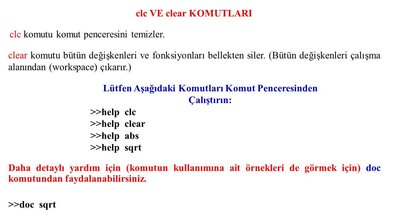 clc VE clear KOMUTLARI Lütfen Aşağıdaki Komutları Komut Penceresinden Çalıştırın: >>help clc >>help clear >>help abs >>help sqrt Daha detaylı yardım i