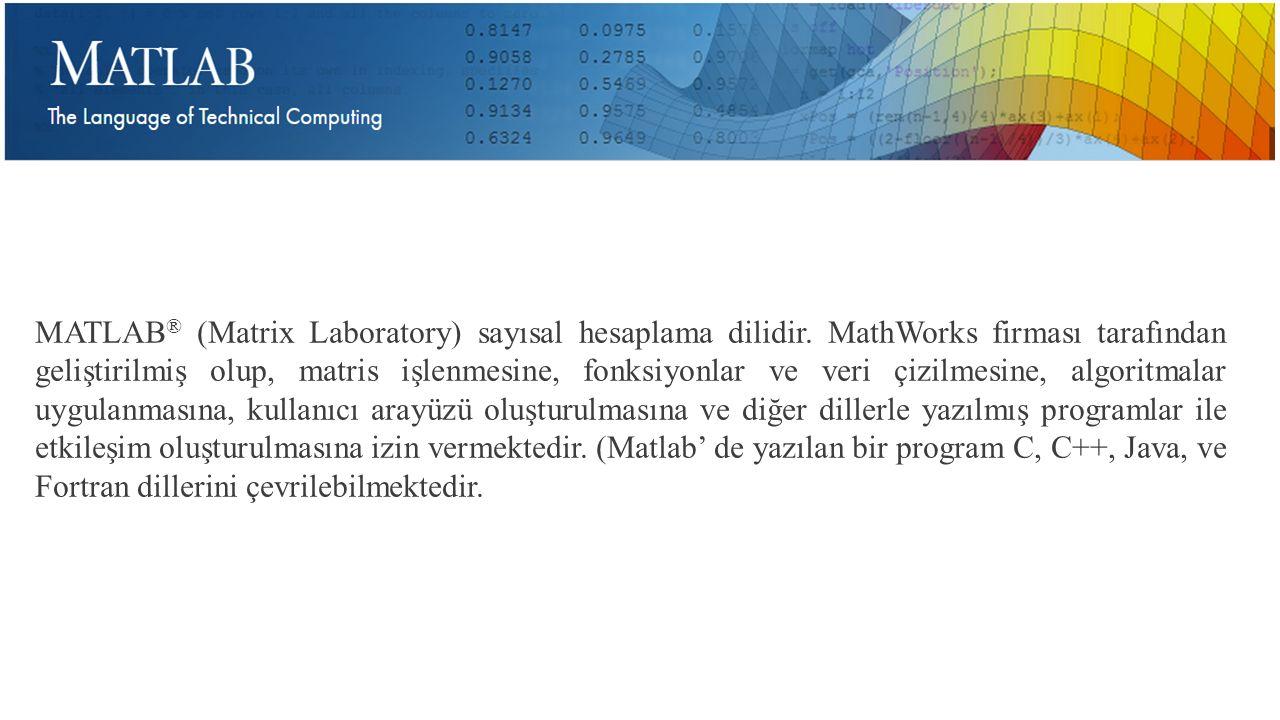 MATLAB ® (Matrix Laboratory) sayısal hesaplama dilidir. MathWorks firması tarafından geliştirilmiş olup, matris işlenmesine, fonksiyonlar ve veri çizi