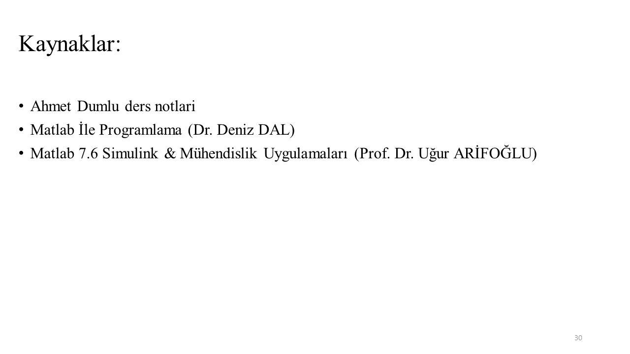 Kaynaklar: Ahmet Dumlu ders notlari Matlab İle Programlama (Dr. Deniz DAL) Matlab 7.6 Simulink & Mühendislik Uygulamaları (Prof. Dr. Uğur ARİFOĞLU) 30