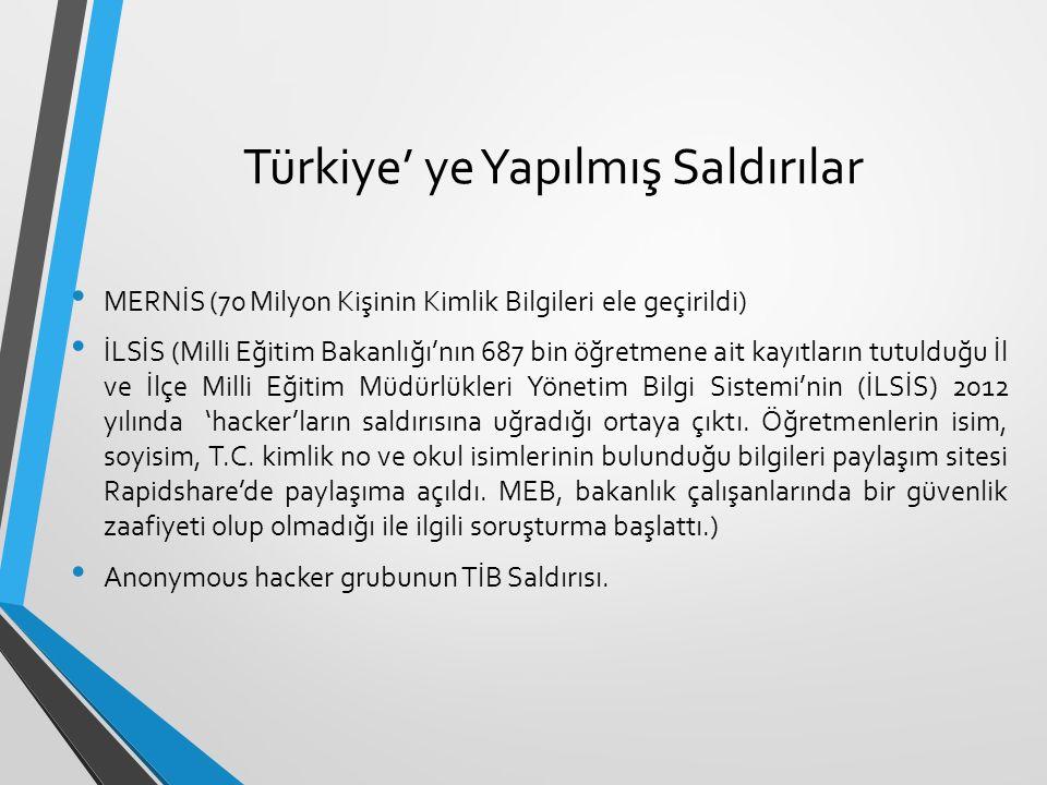 Türkiye' ye Yapılmış Saldırılar MERNİS (70 Milyon Kişinin Kimlik Bilgileri ele geçirildi) İLSİS (Milli Eğitim Bakanlığı'nın 687 bin öğretmene ait kayıtların tutulduğu İl ve İlçe Milli Eğitim Müdürlükleri Yönetim Bilgi Sistemi'nin (İLSİS) 2012 yılında 'hacker'ların saldırısına uğradığı ortaya çıktı.