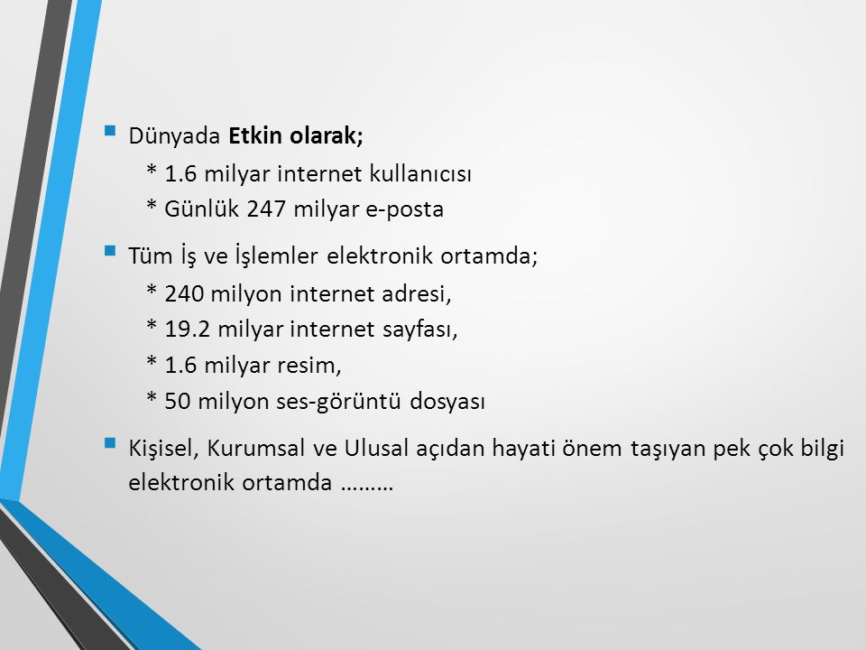  Dünyada Etkin olarak; * 1.6 milyar internet kullanıcısı * Günlük 247 milyar e-posta  Tüm İş ve İşlemler elektronik ortamda; * 240 milyon internet a