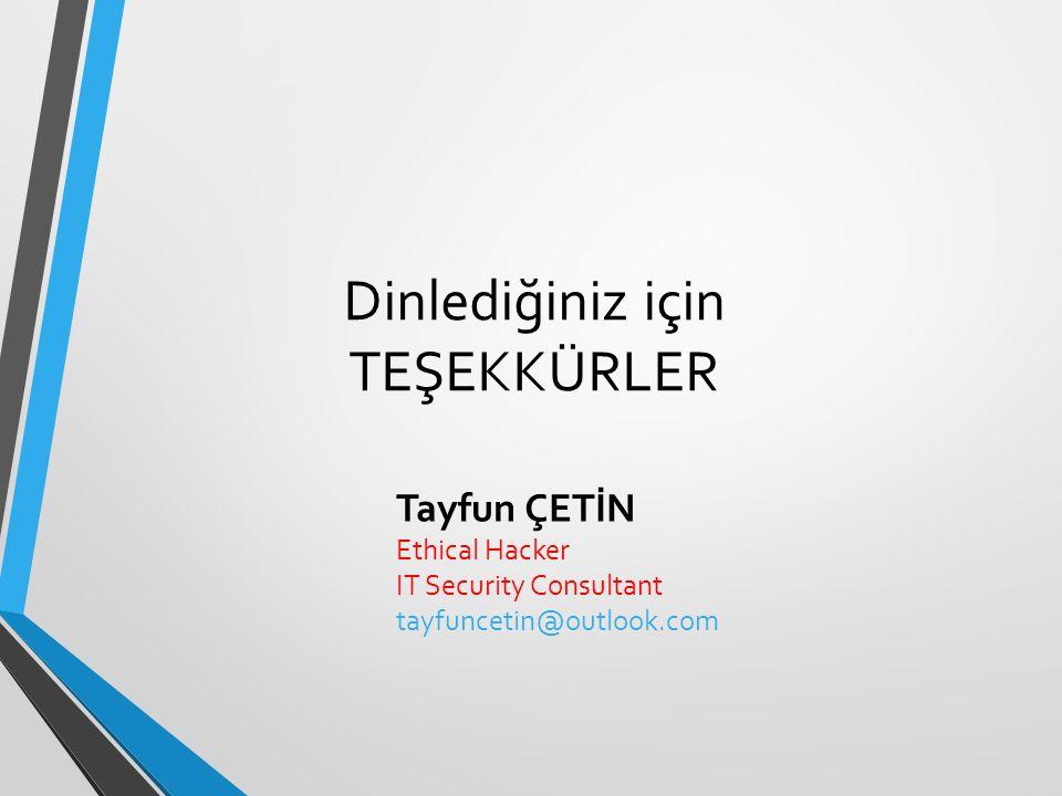 Dinlediğiniz için TEŞEKKÜRLER Tayfun ÇETİN Ethical Hacker IT Security Consultant tayfuncetin@outlook.com