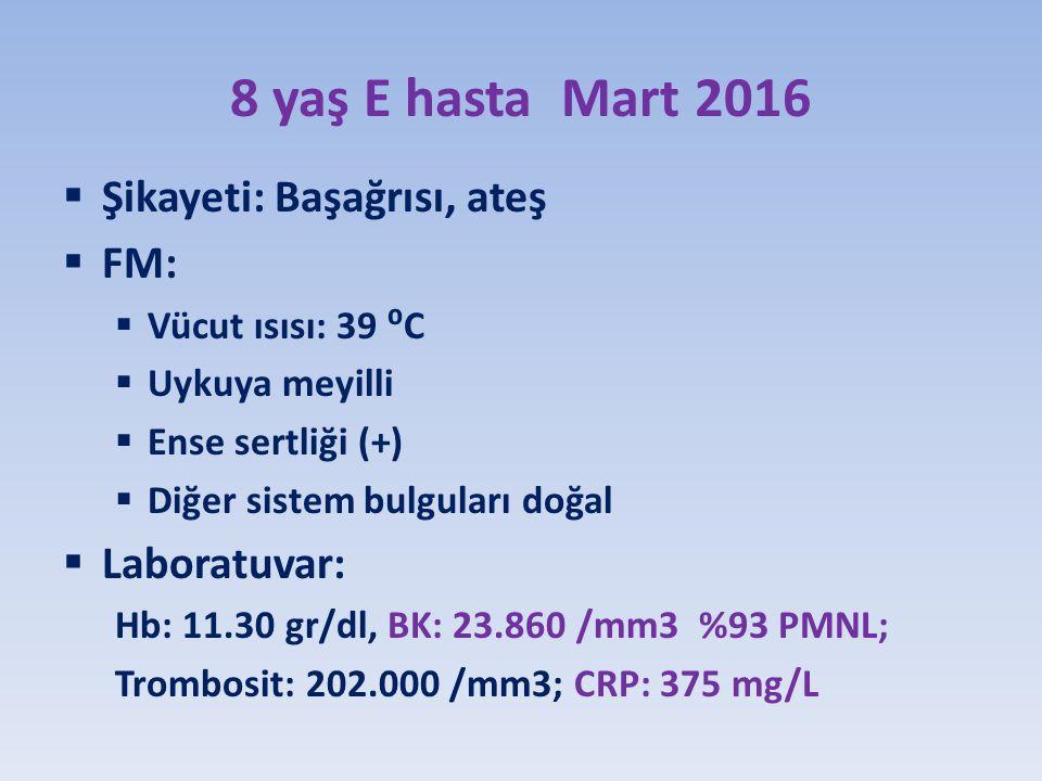 8 yaş E hasta Mart 2016  Şikayeti: Başağrısı, ateş  FM:  Vücut ısısı: 39 ⁰C  Uykuya meyilli  Ense sertliği (+)  Diğer sistem bulguları doğal  Laboratuvar: Hb: 11.30 gr/dl, BK: 23.860 /mm3 %93 PMNL; Trombosit: 202.000 /mm3; CRP: 375 mg/L