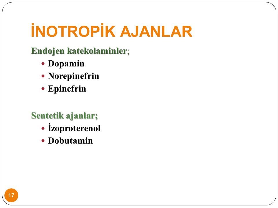 İNOTROPİK AJANLAR Endojen katekolaminler; Dopamin Norepinefrin Epinefrin Sentetik ajanlar; İzoproterenol Dobutamin 17
