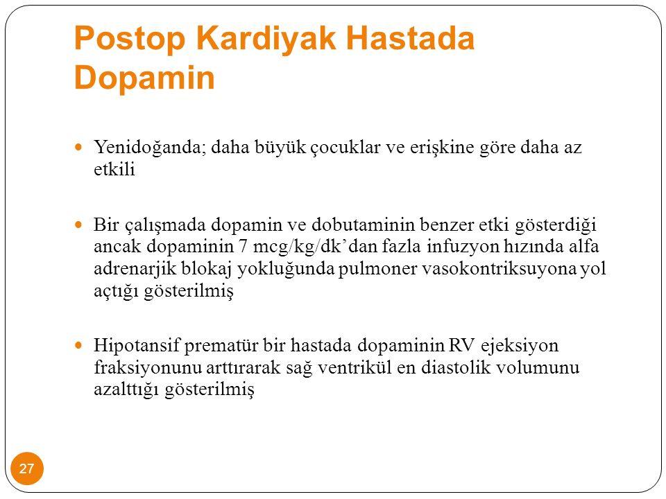 Postop Kardiyak Hastada Dopamin Yenidoğanda; daha büyük çocuklar ve erişkine göre daha az etkili Bir çalışmada dopamin ve dobutaminin benzer etki gösterdiği ancak dopaminin 7 mcg/kg/dk'dan fazla infuzyon hızında alfa adrenarjik blokaj yokluğunda pulmoner vasokontriksuyona yol açtığı gösterilmiş Hipotansif prematür bir hastada dopaminin RV ejeksiyon fraksiyonunu arttırarak sağ ventrikül en diastolik volumunu azalttığı gösterilmiş 27
