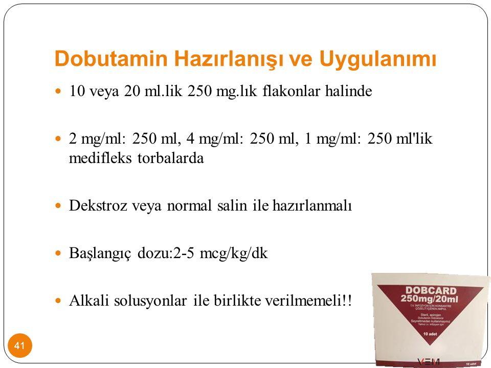 Dobutamin Hazırlanışı ve Uygulanımı 10 veya 20 ml.lik 250 mg.lık flakonlar halinde 2 mg/ml: 250 ml, 4 mg/ml: 250 ml, 1 mg/ml: 250 ml lik medifleks torbalarda Dekstroz veya normal salin ile hazırlanmalı Başlangıç dozu:2-5 mcg/kg/dk Alkali solusyonlar ile birlikte verilmemeli!.