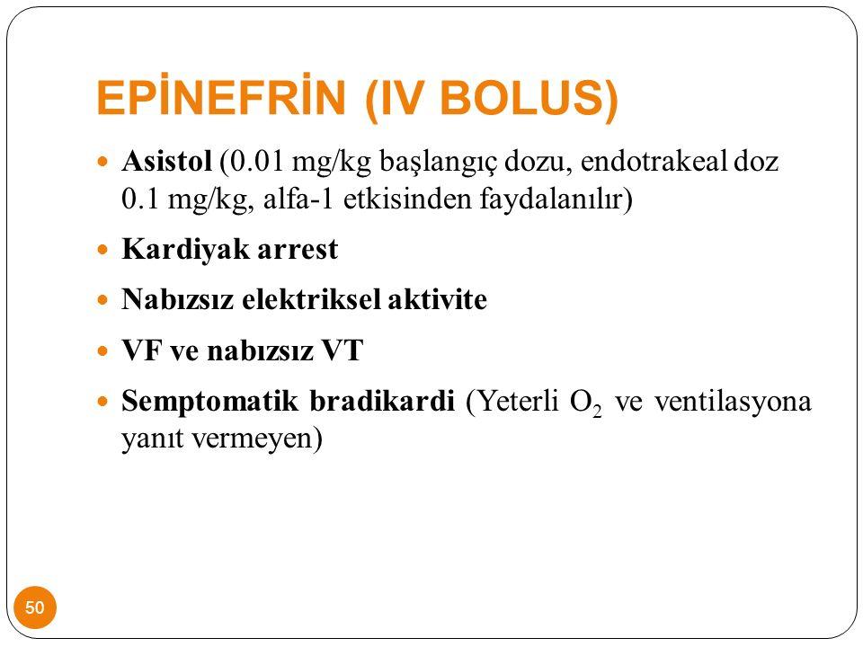 EPİNEFRİN (IV BOLUS) Asistol (0.01 mg/kg başlangıç dozu, endotrakeal doz 0.1 mg/kg, alfa-1 etkisinden faydalanılır) Kardiyak arrest Nabızsız elektriksel aktivite VF ve nabızsız VT Semptomatik bradikardi (Yeterli O 2 ve ventilasyona yanıt vermeyen) 50