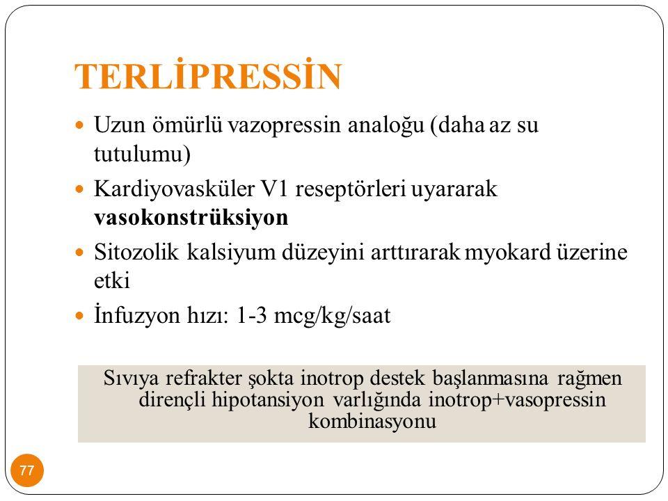TERLİPRESSİN Uzun ömürlü vazopressin analoğu (daha az su tutulumu) Kardiyovasküler V1 reseptörleri uyararak vasokonstrüksiyon Sitozolik kalsiyum düzeyini arttırarak myokard üzerine etki İnfuzyon hızı: 1-3 mcg/kg/saat Sıvıya refrakter şokta inotrop destek başlanmasına rağmen dirençli hipotansiyon varlığında inotrop+vasopressin kombinasyonu 77