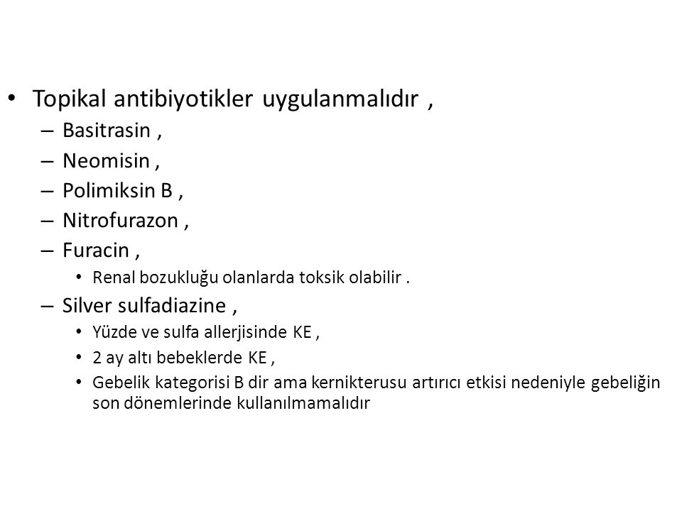 Topikal antibiyotikler uygulanmalıdır, – Basitrasin, – Neomisin, – Polimiksin B, – Nitrofurazon, – Furacin, Renal bozukluğu olanlarda toksik olabilir.