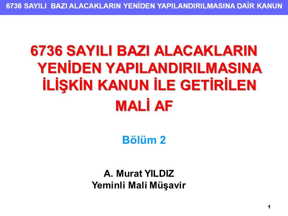 6736 SAYILI BAZI ALACAKLARIN YENİDEN YAPILANDIRILMASINA DAİR KANUN 6736 SAYILI BAZI ALACAKLARIN YENİDEN YAPILANDIRILMASINA İLİŞKİN KANUN İLE GETİRİLEN MALİ AF Bölüm 2 1 A.