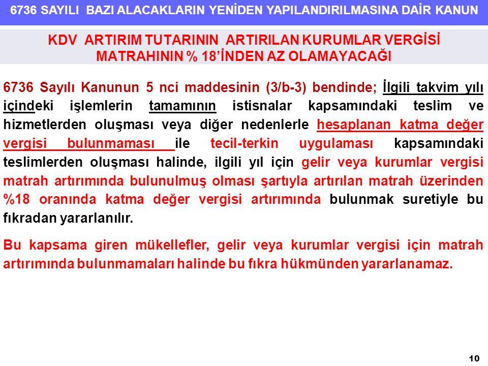 6736 SAYILI BAZI ALACAKLARIN YENİDEN YAPILANDIRILMASINA DAİR KANUN 10 6736 Sayılı Kanunun 5 nci maddesinin (3/b-3) bendinde; İlgili takvim yılı içindeki işlemlerin tamamının istisnalar kapsamındaki teslim ve hizmetlerden oluşması veya diğer nedenlerle hesaplanan katma değer vergisi bulunmaması ile tecil-terkin uygulaması kapsamındaki teslimlerden oluşması halinde, ilgili yıl için gelir veya kurumlar vergisi matrah artırımında bulunulmuş olması şartıyla artırılan matrah üzerinden %18 oranında katma değer vergisi artırımında bulunmak suretiyle bu fıkradan yararlanılır.