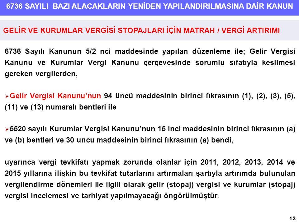 6736 SAYILI BAZI ALACAKLARIN YENİDEN YAPILANDIRILMASINA DAİR KANUN 6736 Sayılı Kanunun 5/2 nci maddesinde yapılan düzenleme ile; Gelir Vergisi Kanunu ve Kurumlar Vergi Kanunu çerçevesinde sorumlu sıfatıyla kesilmesi gereken vergilerden,  Gelir Vergisi Kanunu'nun 94 üncü maddesinin birinci fıkrasının (1), (2), (3), (5), (11) ve (13) numaralı bentleri ile  5520 sayılı Kurumlar Vergisi Kanunu'nun 15 inci maddesinin birinci fıkrasının (a) ve (b) bentleri ve 30 uncu maddesinin birinci fıkrasının (a) bendi, uyarınca vergi tevkifatı yapmak zorunda olanlar için 2011, 2012, 2013, 2014 ve 2015 yıllarına ilişkin bu tevkifat tutarlarını artırmaları şartıyla artırımda bulunulan vergilendirme dönemleri ile ilgili olarak gelir (stopaj) vergisi ve kurumlar (stopaj) vergisi incelemesi ve tarhiyat yapılmayacağı öngörülmüştür.