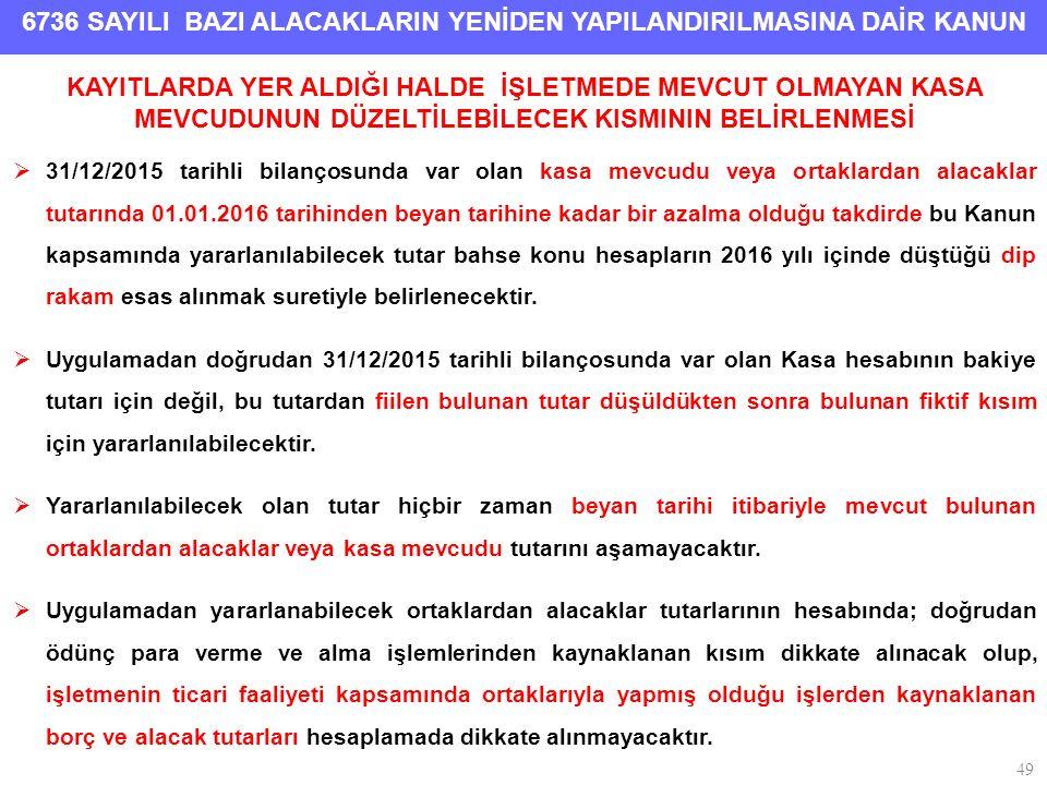 6736 SAYILI BAZI ALACAKLARIN YENİDEN YAPILANDIRILMASINA DAİR KANUN 49 KAYITLARDA YER ALDIĞI HALDE İŞLETMEDE MEVCUT OLMAYAN KASA MEVCUDUNUN DÜZELTİLEBİLECEK KISMININ BELİRLENMESİ  31/12/2015 tarihli bilançosunda var olan kasa mevcudu veya ortaklardan alacaklar tutarında 01.01.2016 tarihinden beyan tarihine kadar bir azalma olduğu takdirde bu Kanun kapsamında yararlanılabilecek tutar bahse konu hesapların 2016 yılı içinde düştüğü dip rakam esas alınmak suretiyle belirlenecektir.