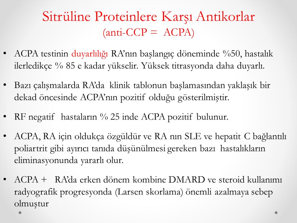 Sitrüline Proteinlere Karşı Antikorlar (anti-CCP = ACPA) ACPA testinin duyarlılığı RA'nın başlangıç döneminde %50, hastalık ilerledikçe % 85 e kadar yükselir.