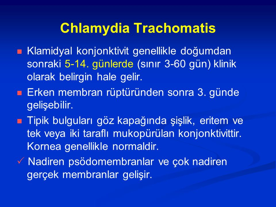 Chlamydia Trachomatis Klamidyal konjonktivit genellikle doğumdan sonraki 5-14. günlerde (sınır 3-60 gün) klinik olarak belirgin hale gelir. Erken memb