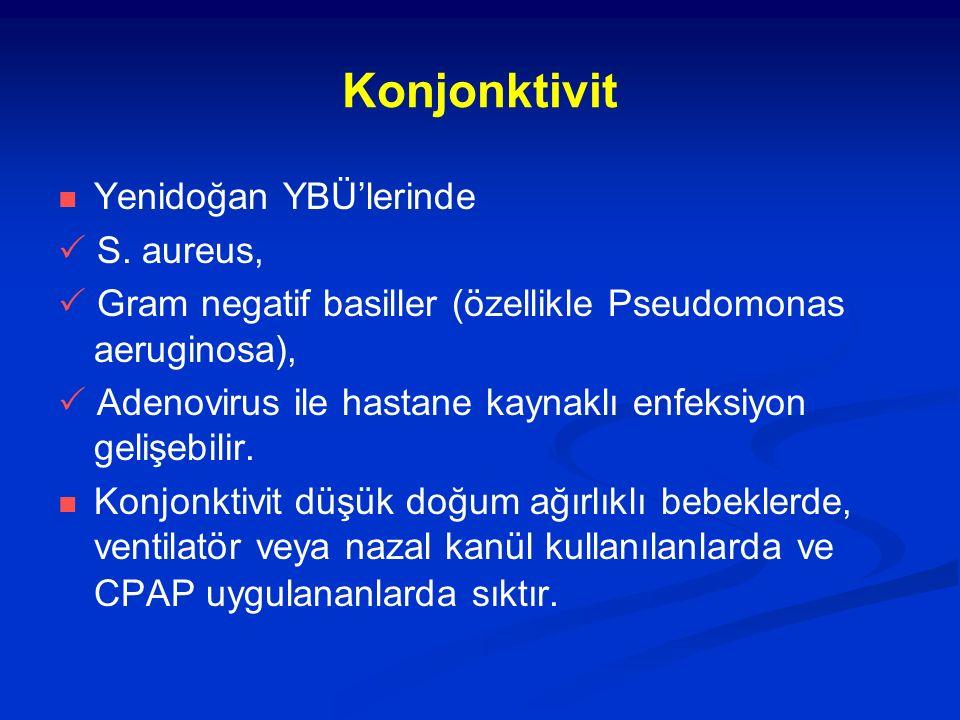 Konjonktivit Yenidoğan YBÜ'lerinde  S. aureus,  Gram negatif basiller (özellikle Pseudomonas aeruginosa),  Adenovirus ile hastane kaynaklı enfeksiy