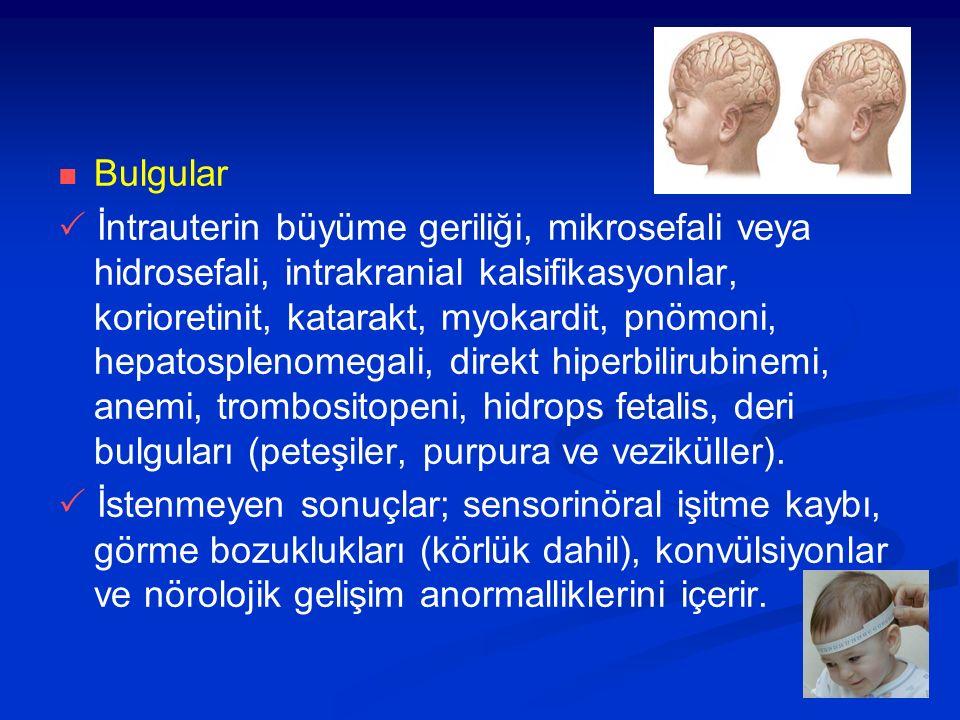 Bulgular  İntrauterin büyüme geriliği, mikrosefali veya hidrosefali, intrakranial kalsifikasyonlar, korioretinit, katarakt, myokardit, pnömoni, hepatosplenomegali, direkt hiperbilirubinemi, anemi, trombositopeni, hidrops fetalis, deri bulguları (peteşiler, purpura ve veziküller).