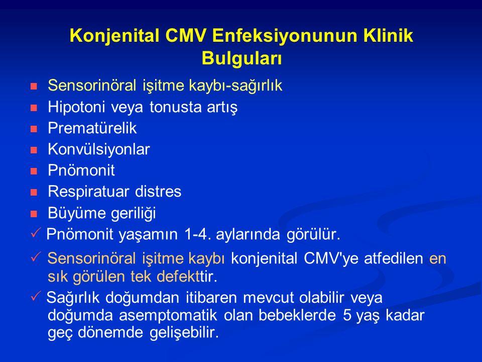 Konjenital CMV Enfeksiyonunun Klinik Bulguları Sensorinöral işitme kaybı-sağırlık Hipotoni veya tonusta artış Prematürelik Konvülsiyonlar Pnömonit Respiratuar distres Büyüme geriliği  Pnömonit yaşamın 1-4.