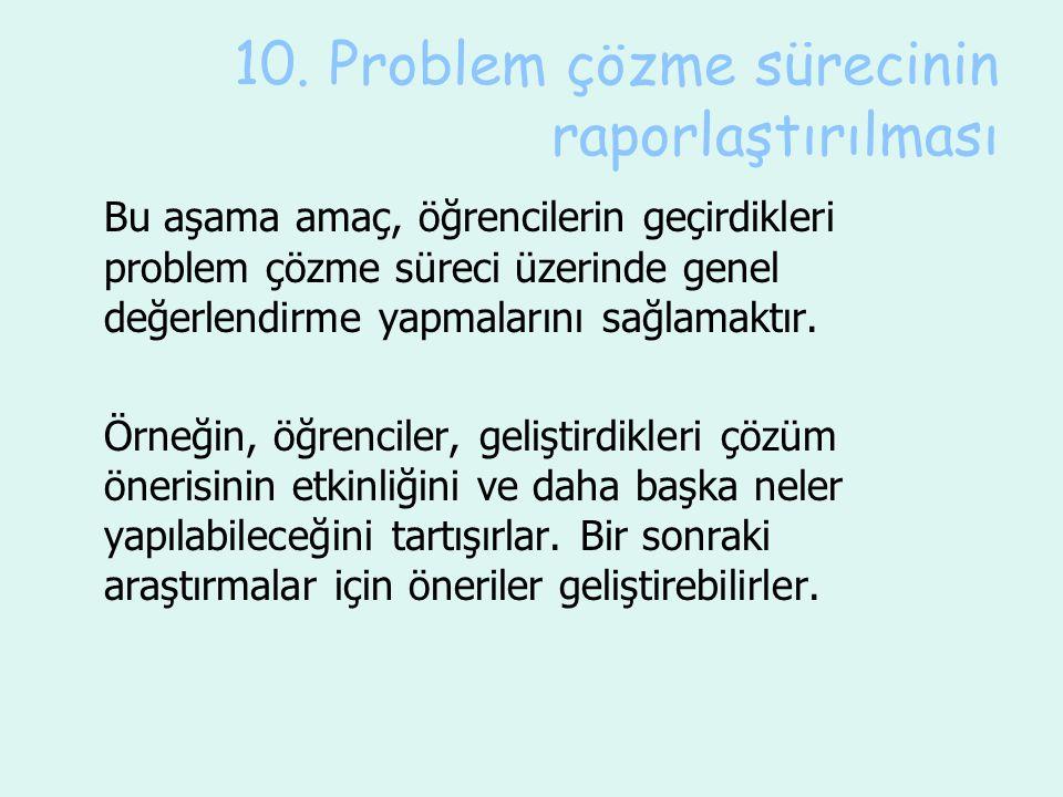 10. Problem çözme sürecinin raporlaştırılması Bu aşama amaç, öğrencilerin geçirdikleri problem çözme süreci üzerinde genel değerlendirme yapmalarını s