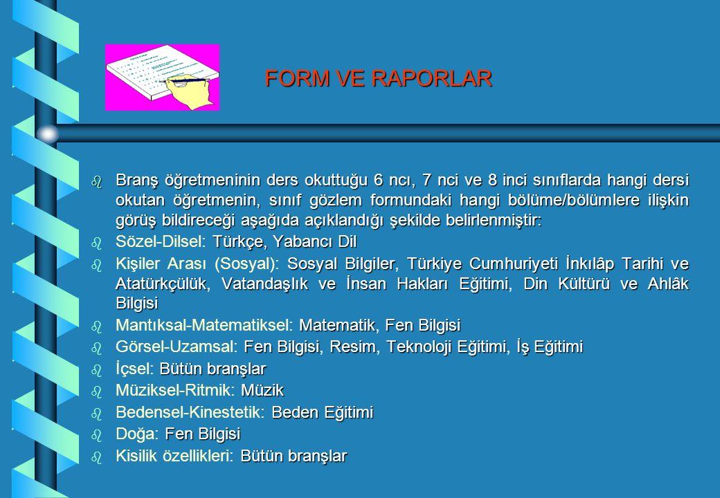 FORM VE RAPORLAR b Branş öğretmeninin ders okuttuğu 6 ncı, 7 nci ve 8 inci sınıflarda hangi dersi okutan öğretmenin, sınıf gözlem formundaki hangi bölüme/bölümlere ilişkin görüş bildireceği aşağıda açıklandığı şekilde belirlenmiştir: b Türkçe, Yabancı Dil b Sözel-Dilsel: Türkçe, Yabancı Dil b Sosyal BilgilerTürkiye Cumhuriyeti İnkılâp Tarihi ve AtatürkçülükVatandaşlık ve İnsan Hakları EğitimiDin Kültürü ve Ahlâk Bilgisi b Kişiler Arası (Sosyal): Sosyal Bilgiler, Türkiye Cumhuriyeti İnkılâp Tarihi ve Atatürkçülük, Vatandaşlık ve İnsan Hakları Eğitimi, Din Kültürü ve Ahlâk Bilgisi b MatematikFen Bilgisi b Mantıksal-Matematiksel: Matematik, Fen Bilgisi b Fen BilgisiResimTeknolojiEğitimiİşEğitimi b Görsel-Uzamsal: Fen Bilgisi, Resim, Teknoloji Eğitimi, İş Eğitimi b Bütün branşlar b İçsel: Bütün branşlar b Müzik b Müziksel-Ritmik: Müzik b Beden Eğitimi b Bedensel-Kinestetik: Beden Eğitimi b Fen Bilgisi b Doğa: Fen Bilgisi b Bütün branşlar b Kisilik özellikleri: Bütün branşlar
